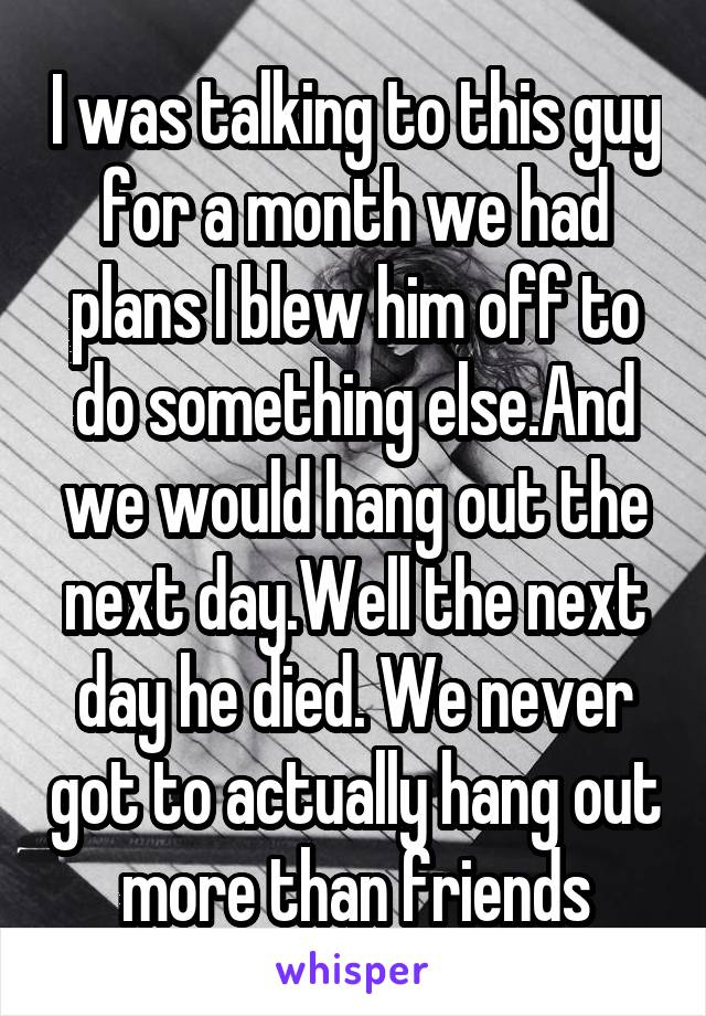 I was talking to this guy for a month we had plans I blew him off to do something else.And we would hang out the next day.Well the next day he died. We never got to actually hang out more than friends