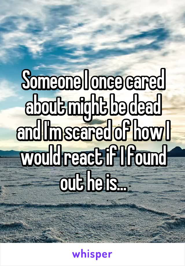 Someone I once cared about might be dead and I'm scared of how I would react if I found out he is...