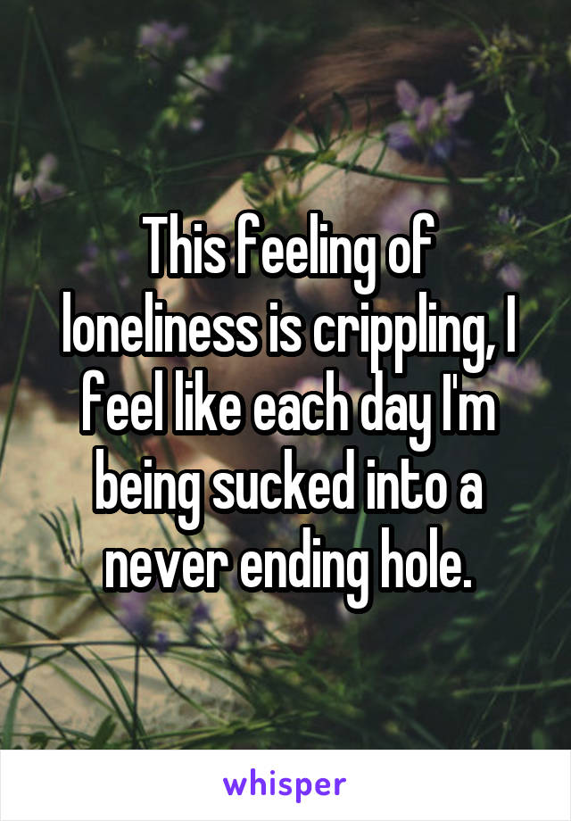 This feeling of loneliness is crippling, I feel like each day I'm being sucked into a never ending hole.