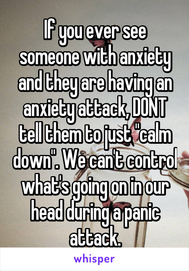 "If you ever see someone with anxiety and they are having an anxiety attack, DONT tell them to just ""calm down"". We can't control what's going on in our head during a panic attack."