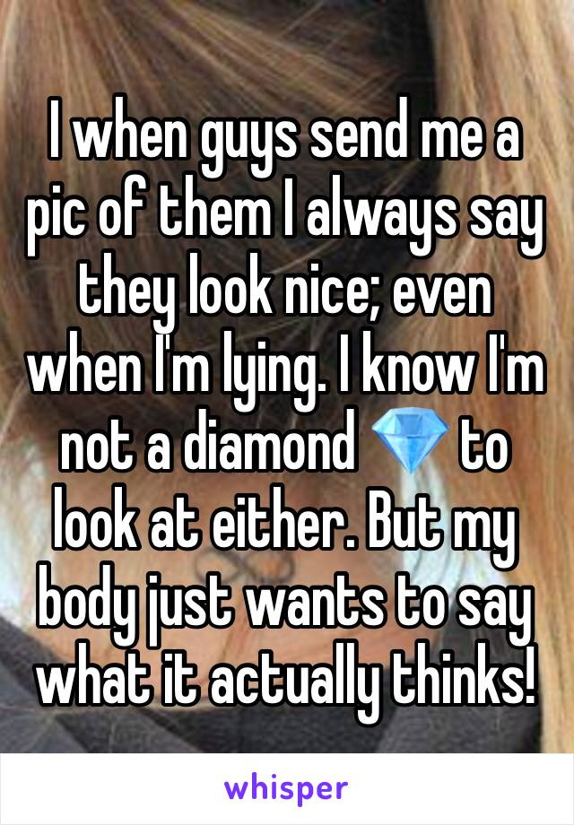 I when guys send me a pic of them I always say they look nice; even when I'm lying. I know I'm not a diamond 💎 to look at either. But my body just wants to say what it actually thinks!