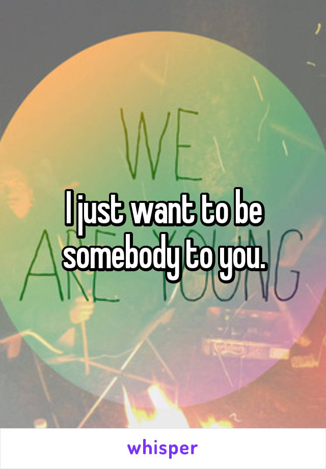 I just want to be somebody to you.