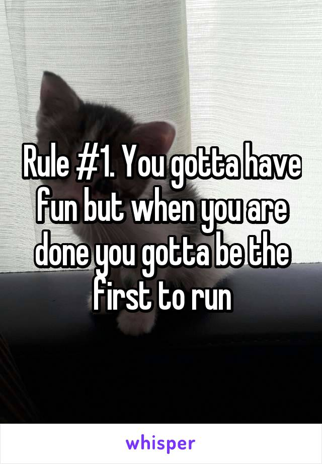 Rule #1. You gotta have fun but when you are done you gotta be the first to run