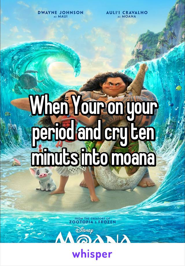 When Your on your period and cry ten minuts into moana