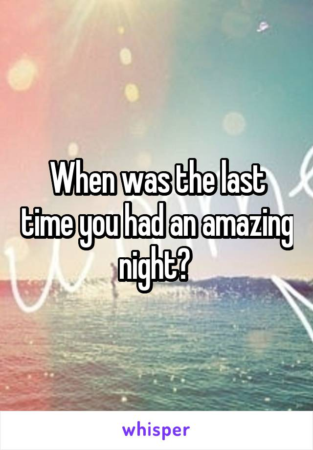 When was the last time you had an amazing night?