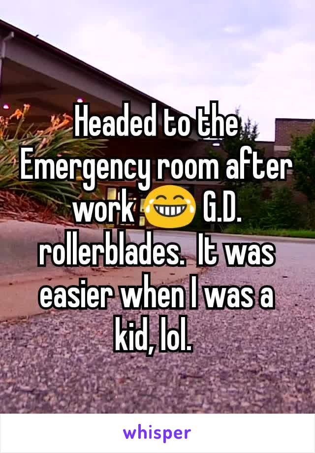 Headed to the Emergency room after work 😂 G.D. rollerblades.  It was easier when I was a kid, lol.