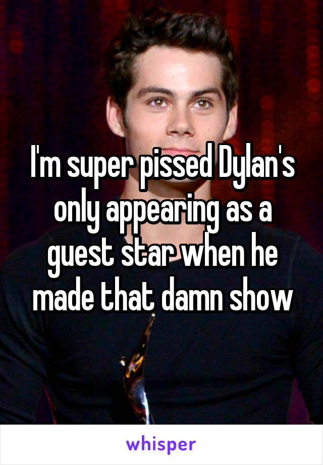 I'm super pissed Dylan's only appearing as a guest star when he made that damn show