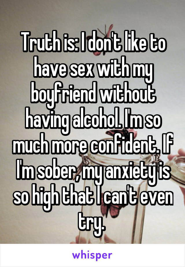 Truth is: I don't like to have sex with my boyfriend without having alcohol. I'm so much more confident. If I'm sober, my anxiety is so high that I can't even try.