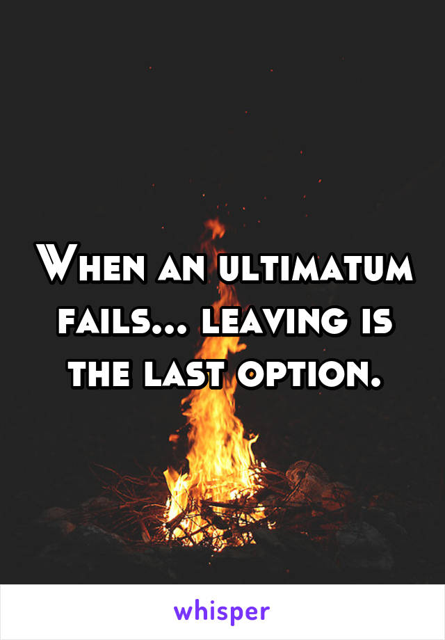 When an ultimatum fails... leaving is the last option.