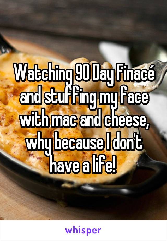 Watching 90 Day Finacé and stuffing my face with mac and cheese, why because I don't have a life!