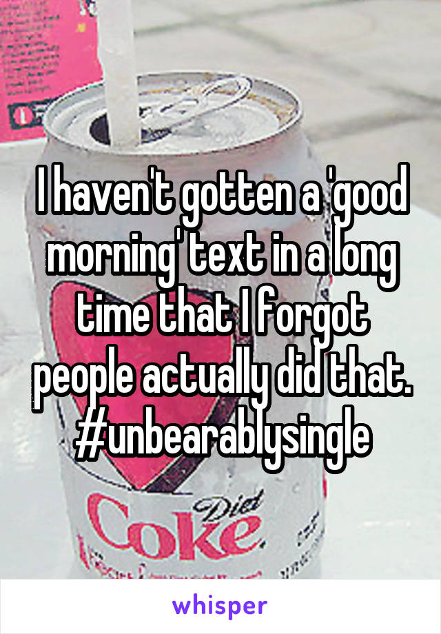 I haven't gotten a 'good morning' text in a long time that I forgot people actually did that. #unbearablysingle