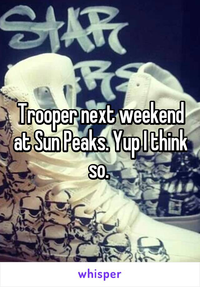 Trooper next weekend at Sun Peaks. Yup I think so.