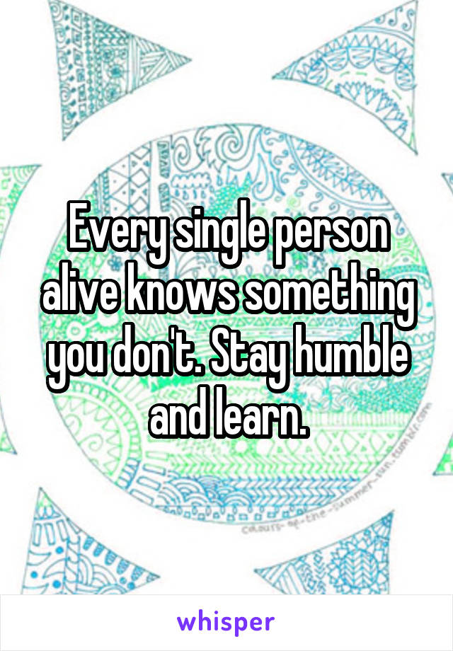 Every single person alive knows something you don't. Stay humble and learn.