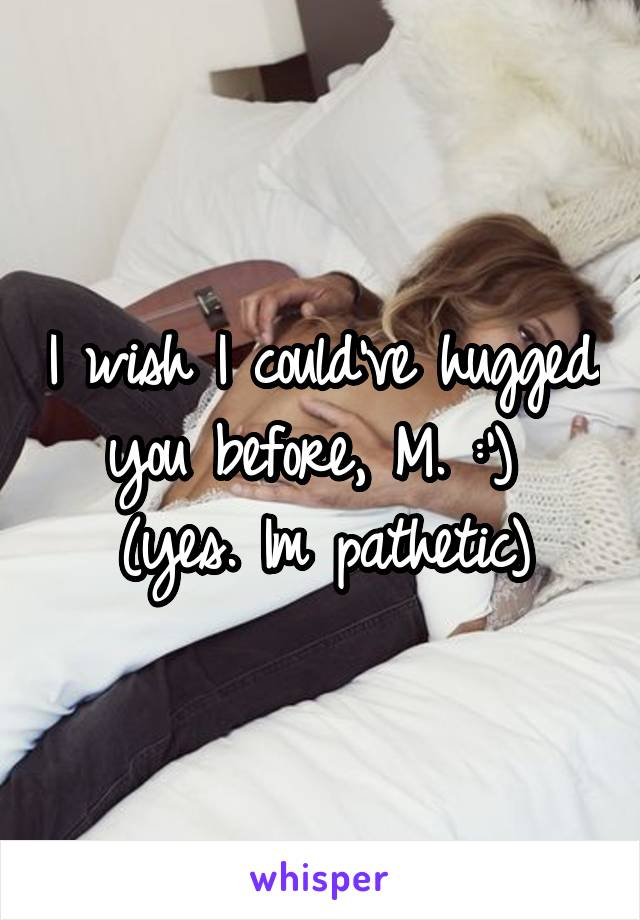 I wish I could've hugged you before, M. :')  (yes. Im pathetic)