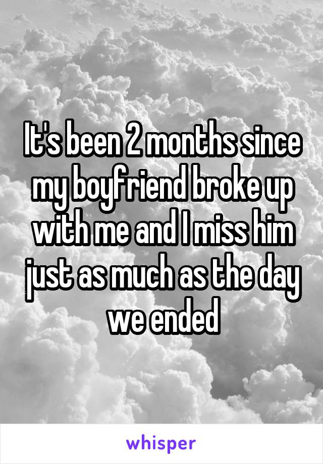 It's been 2 months since my boyfriend broke up with me and I miss him just as much as the day we ended