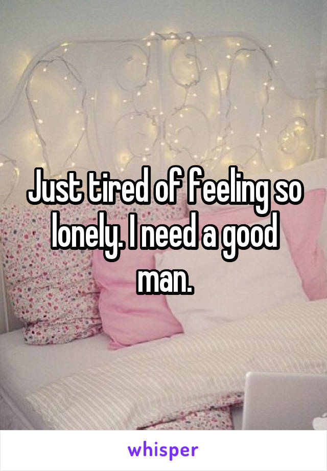 Just tired of feeling so lonely. I need a good man.