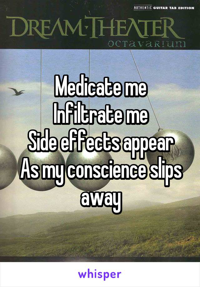 Medicate me Infiltrate me Side effects appear As my conscience slips away