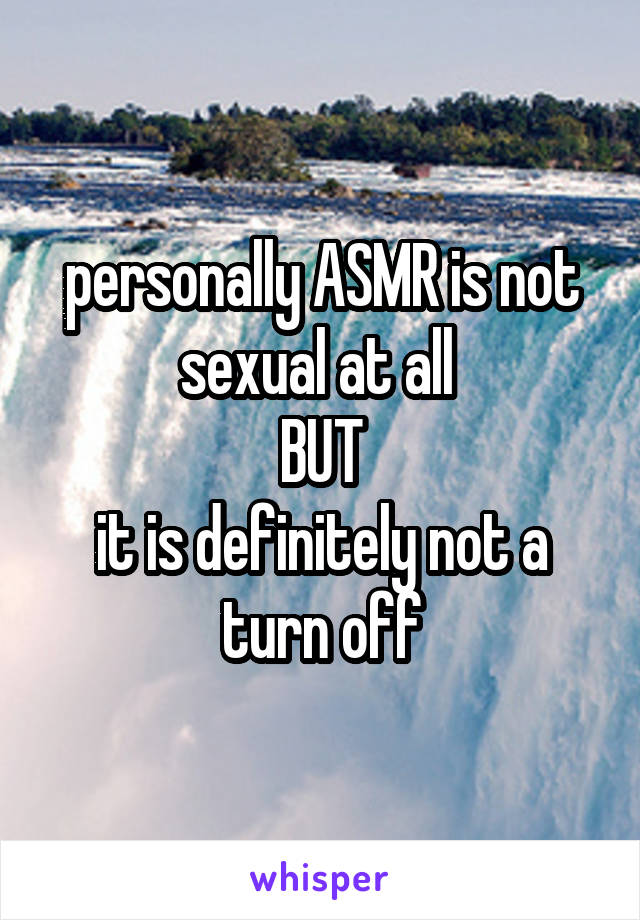 personally ASMR is not sexual at all  BUT it is definitely not a turn off
