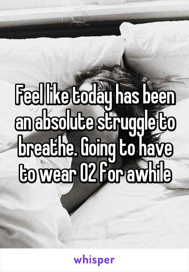 Feel like today has been an absolute struggle to breathe. Going to have to wear O2 for awhile