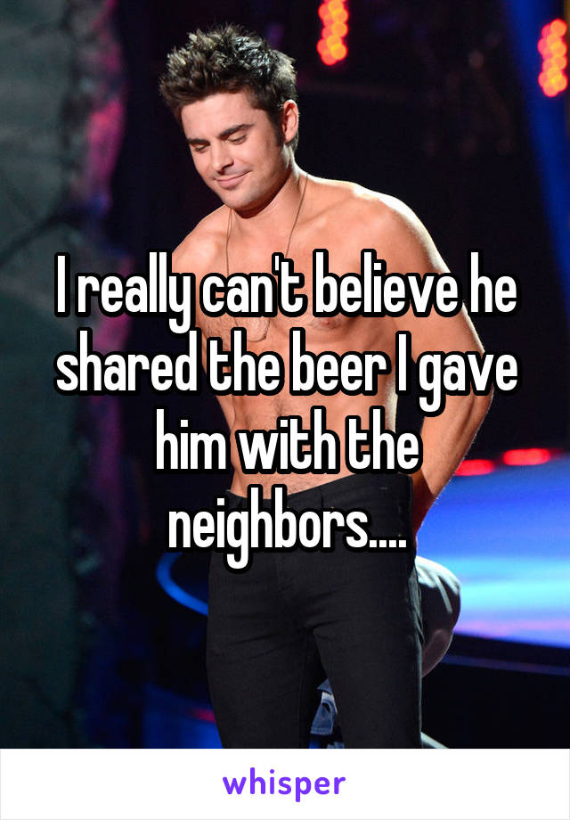 I really can't believe he shared the beer I gave him with the neighbors....