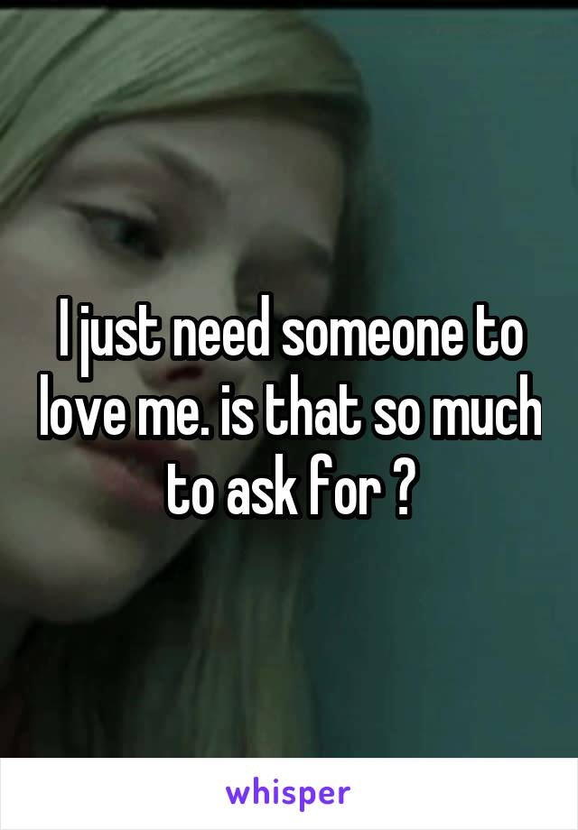 I just need someone to love me. is that so much to ask for ?