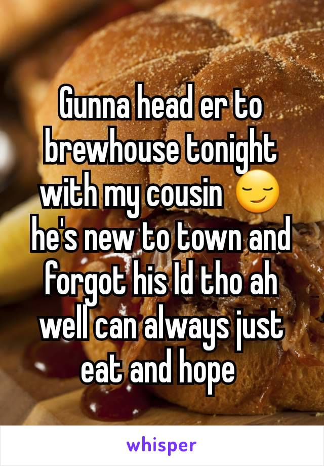 Gunna head er to brewhouse tonight with my cousin 😏 he's new to town and forgot his Id tho ah well can always just eat and hope