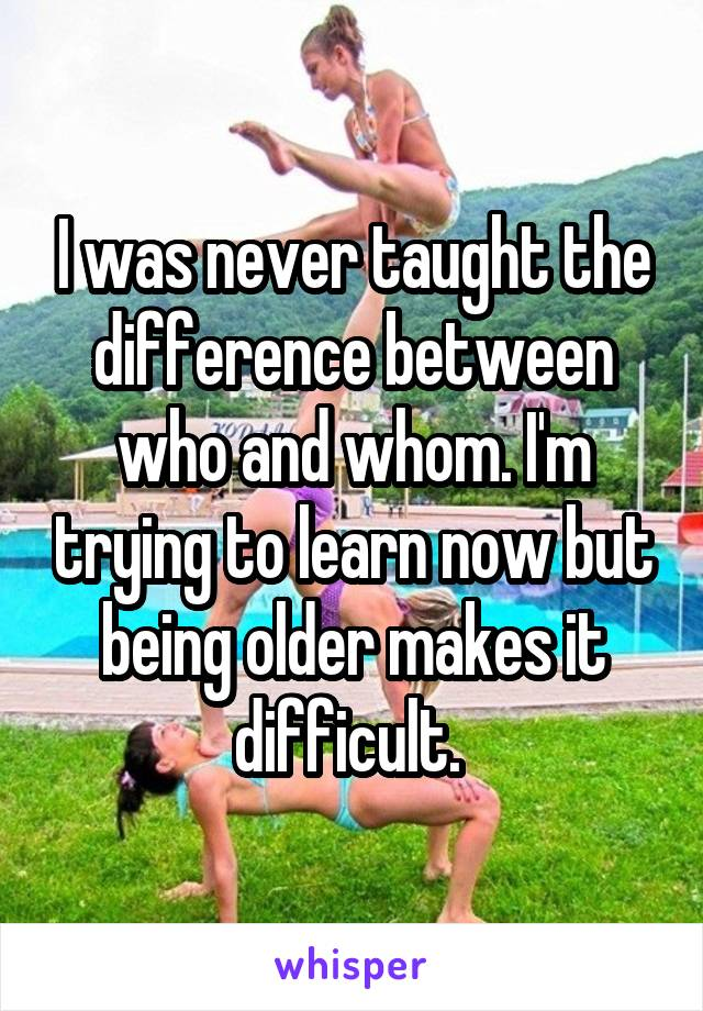 I was never taught the difference between who and whom. I'm trying to learn now but being older makes it difficult.