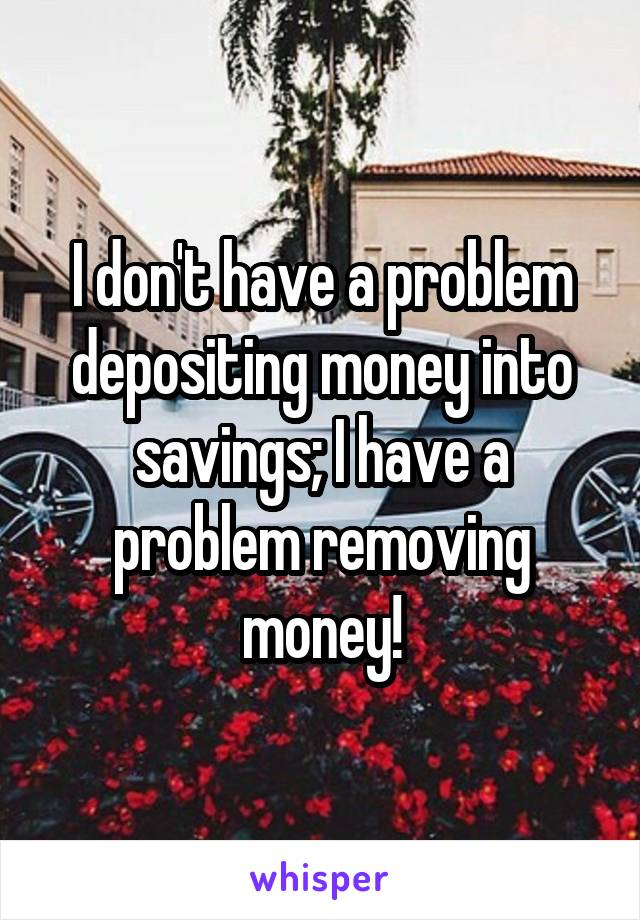 I don't have a problem depositing money into savings; I have a problem removing money!