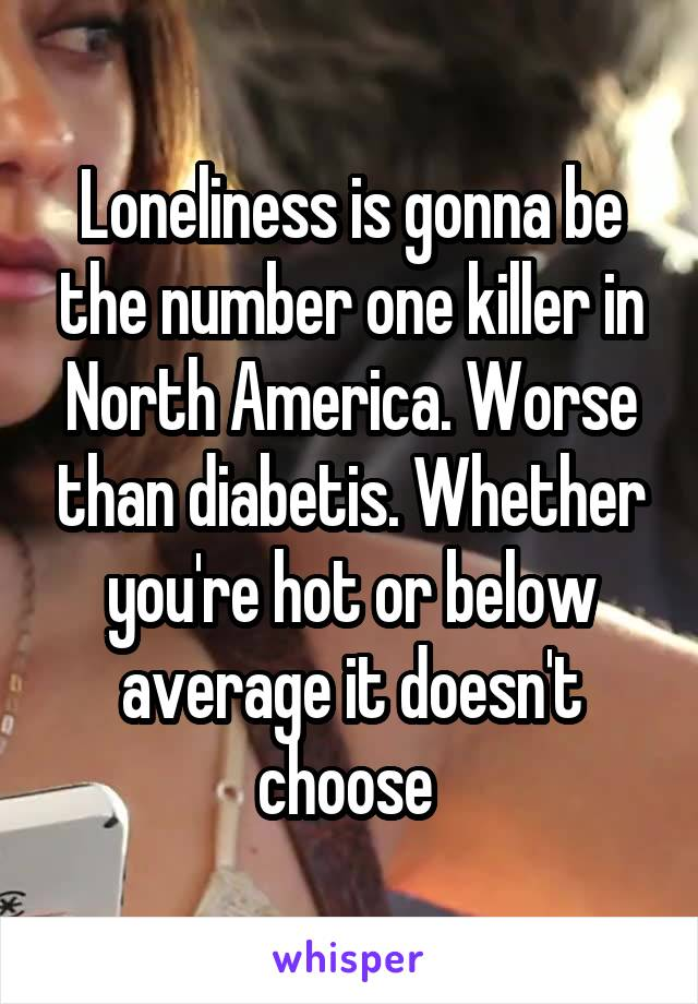 Loneliness is gonna be the number one killer in North America. Worse than diabetis. Whether you're hot or below average it doesn't choose