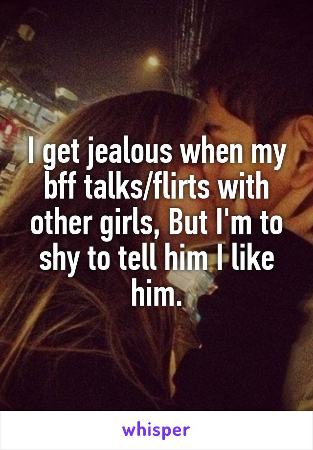 I get jealous when my bff talks/flirts with other girls, But I'm to shy to tell him I like him.