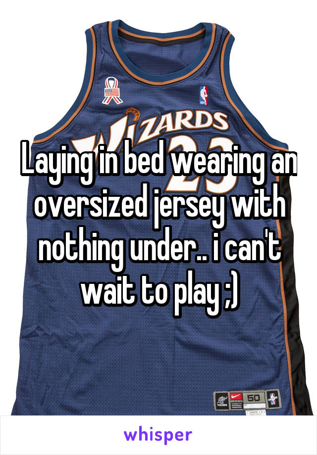 Laying in bed wearing an oversized jersey with nothing under.. i can't wait to play ;)