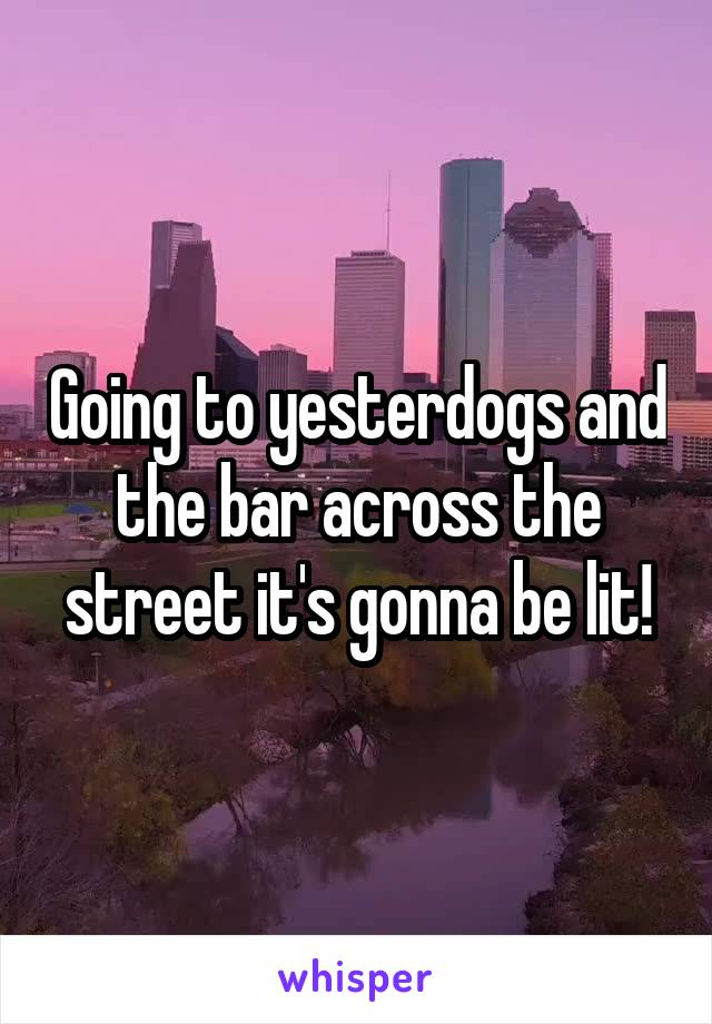Going to yesterdogs and the bar across the street it's gonna be lit!