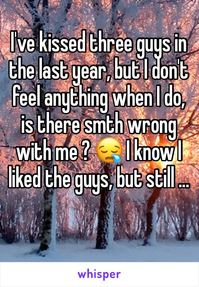 I've kissed three guys in the last year, but I don't feel anything when I do, is there smth wrong with me ? 😪 I know I liked the guys, but still ...
