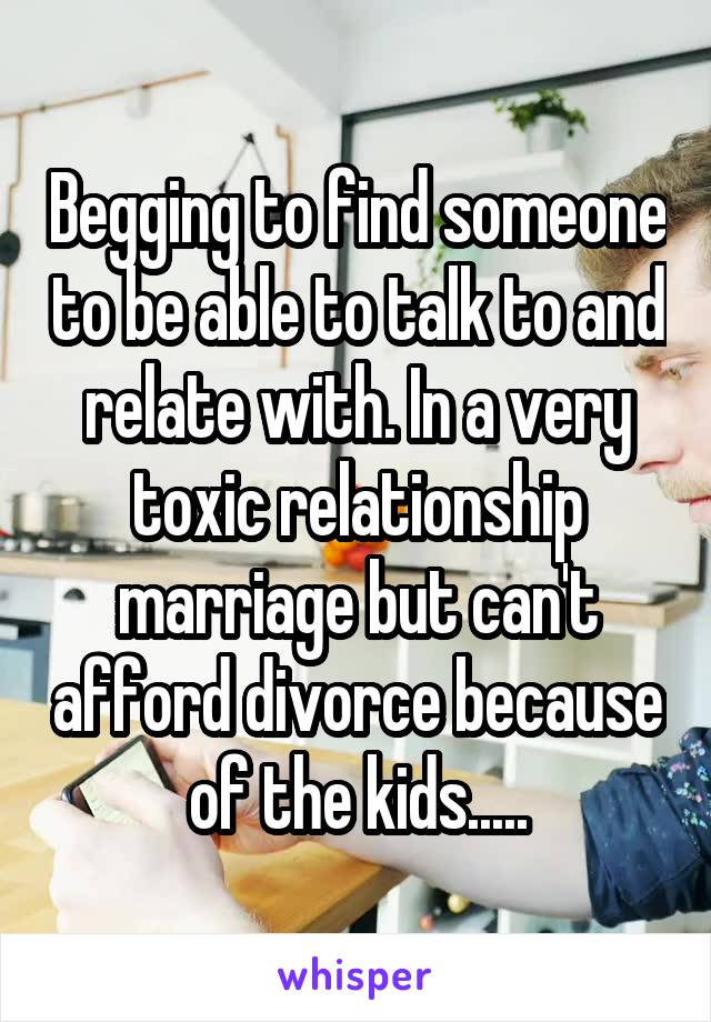 Begging to find someone to be able to talk to and relate with. In a very toxic relationship marriage but can't afford divorce because of the kids.....