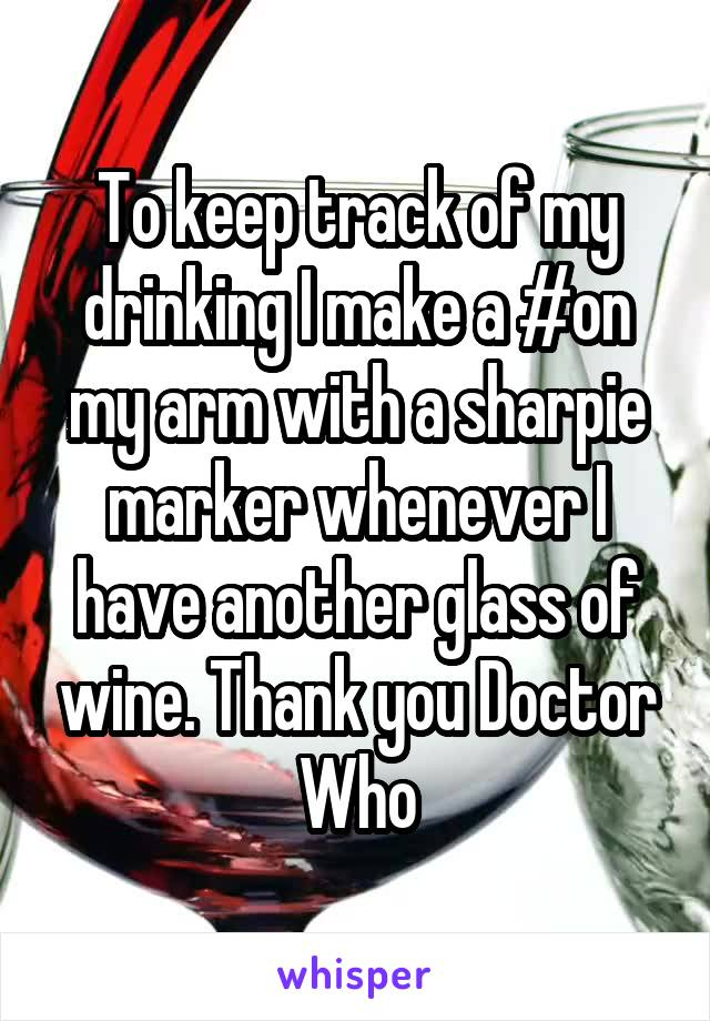 To keep track of my drinking I make a #on my arm with a sharpie marker whenever I have another glass of wine. Thank you Doctor Who