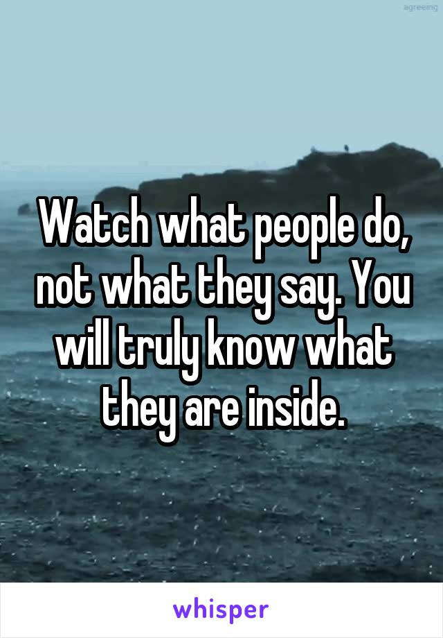 Watch what people do, not what they say. You will truly know what they are inside.