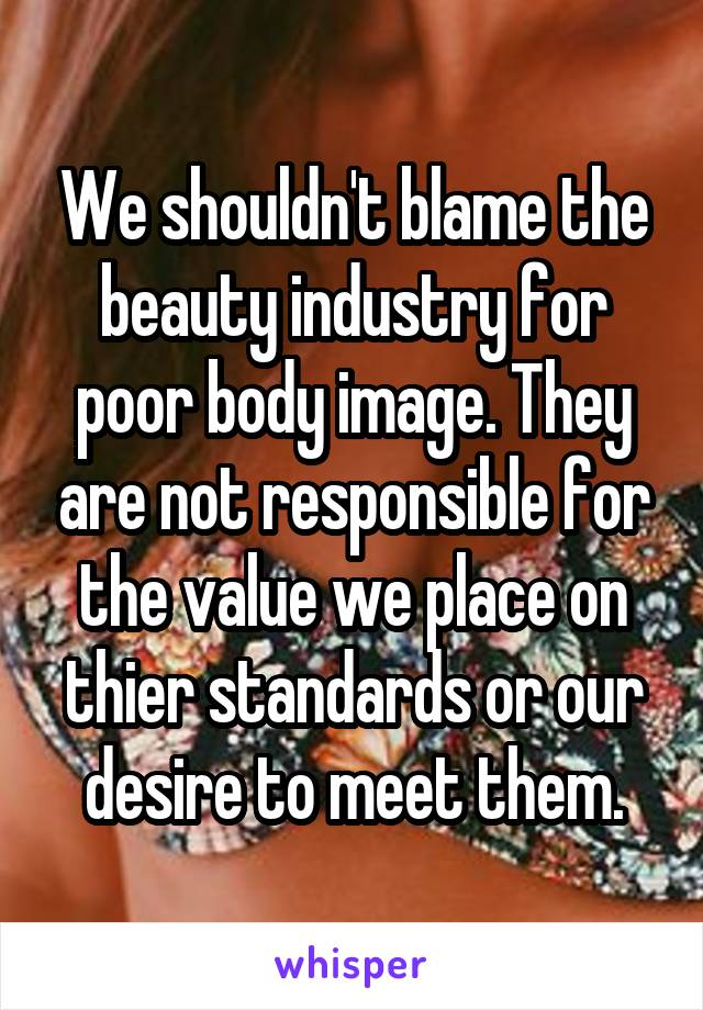 We shouldn't blame the beauty industry for poor body image. They are not responsible for the value we place on thier standards or our desire to meet them.