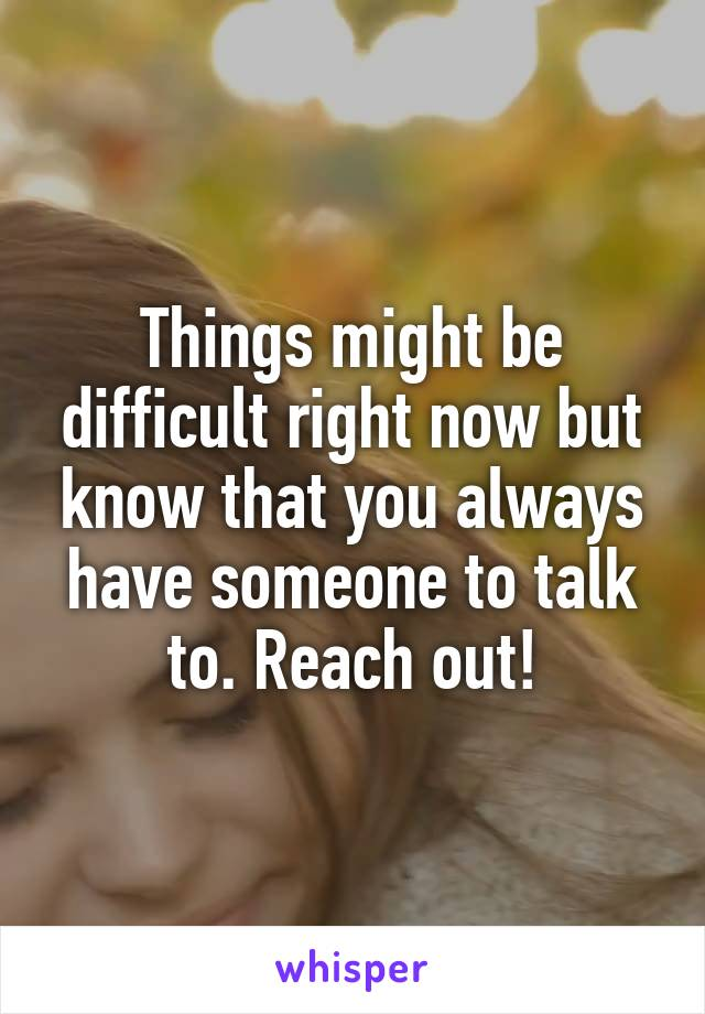 Things might be difficult right now but know that you always have someone to talk to. Reach out!