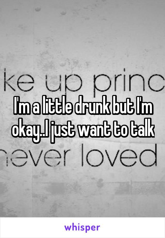 I'm a little drunk but I'm okay..I just want to talk
