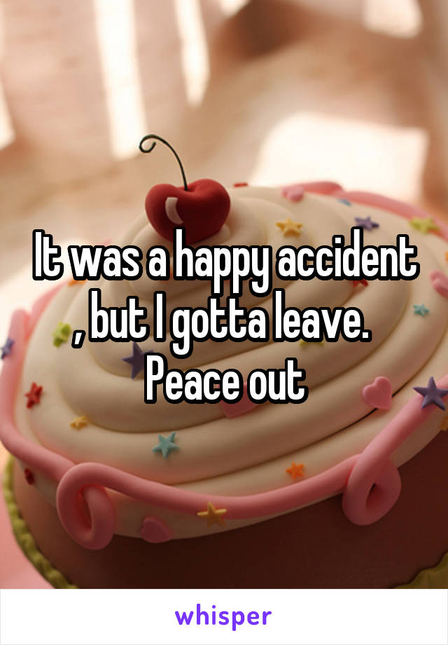 It was a happy accident , but I gotta leave.  Peace out