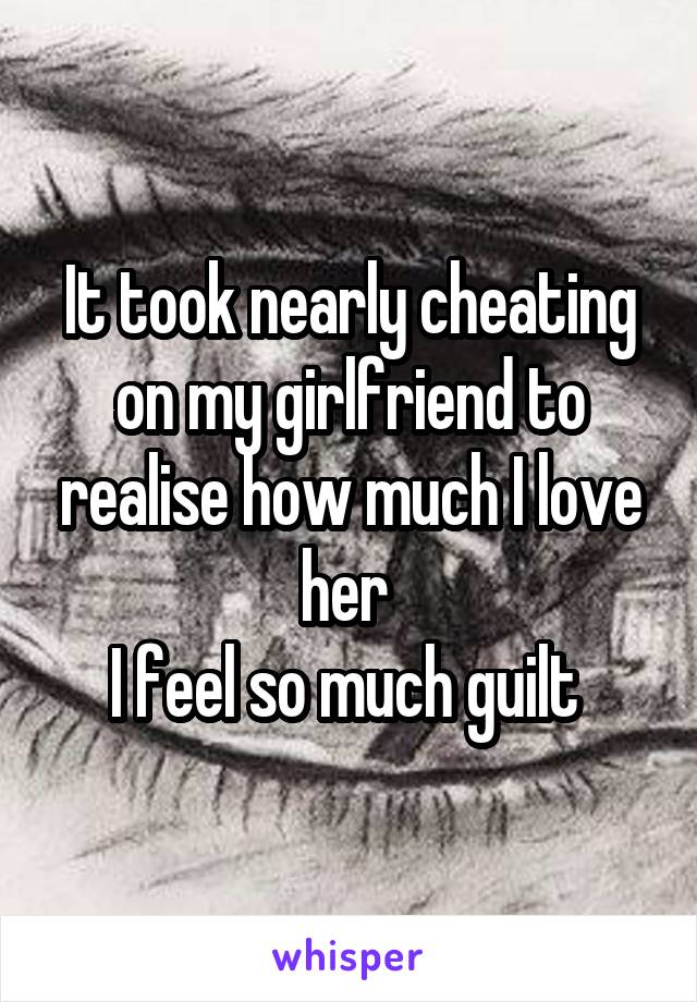 It took nearly cheating on my girlfriend to realise how much I love her  I feel so much guilt