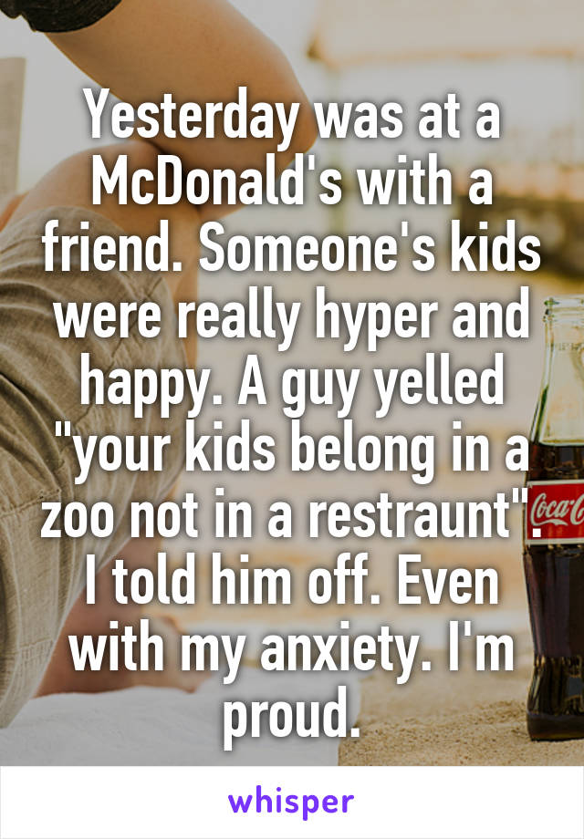 """Yesterday was at a McDonald's with a friend. Someone's kids were really hyper and happy. A guy yelled """"your kids belong in a zoo not in a restraunt"""". I told him off. Even with my anxiety. I'm proud."""
