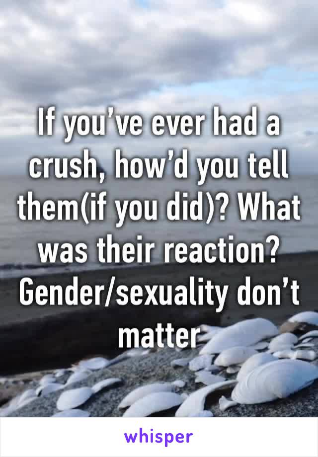If you've ever had a crush, how'd you tell them(if you did)? What was their reaction? Gender/sexuality don't matter