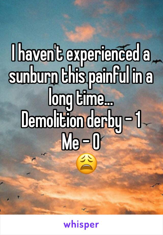I haven't experienced a sunburn this painful in a long time...  Demolition derby - 1 Me - 0    😩