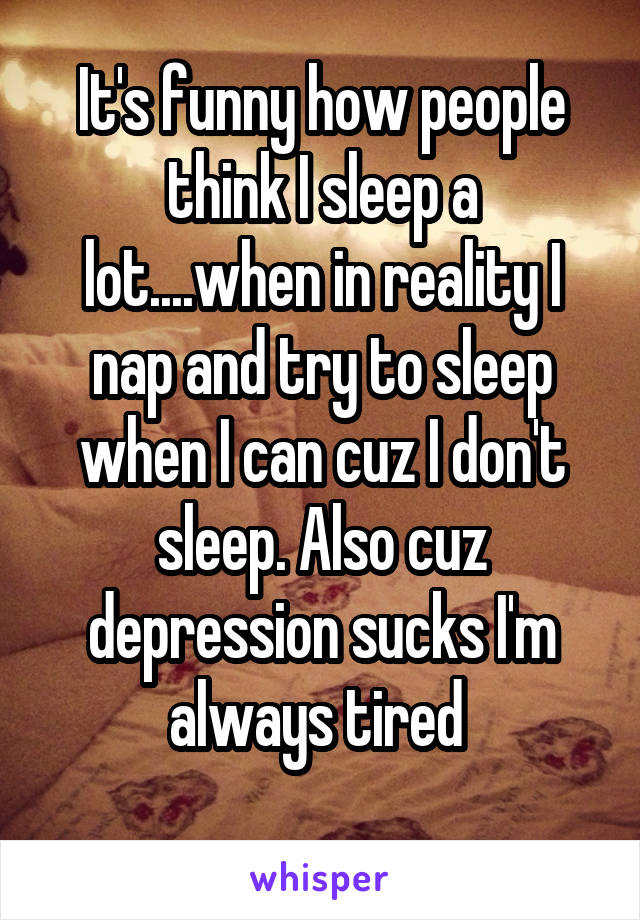 It's funny how people think I sleep a lot....when in reality I nap and try to sleep when I can cuz I don't sleep. Also cuz depression sucks I'm always tired