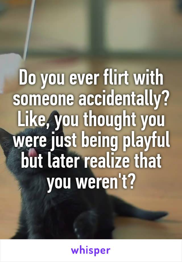 Do you ever flirt with someone accidentally? Like, you thought you were just being playful but later realize that you weren't?