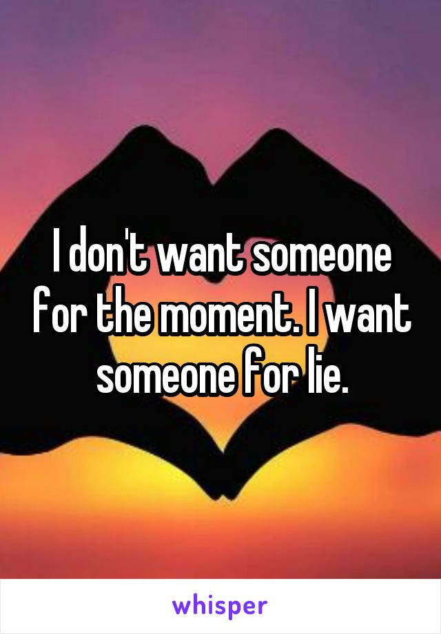 I don't want someone for the moment. I want someone for lie.