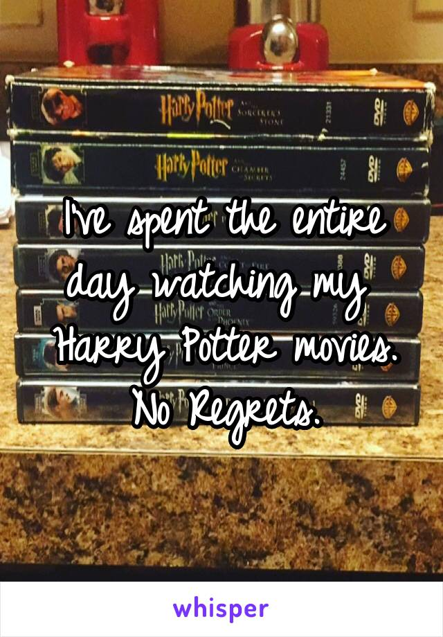 I've spent the entire day watching my  Harry Potter movies. No Regrets.