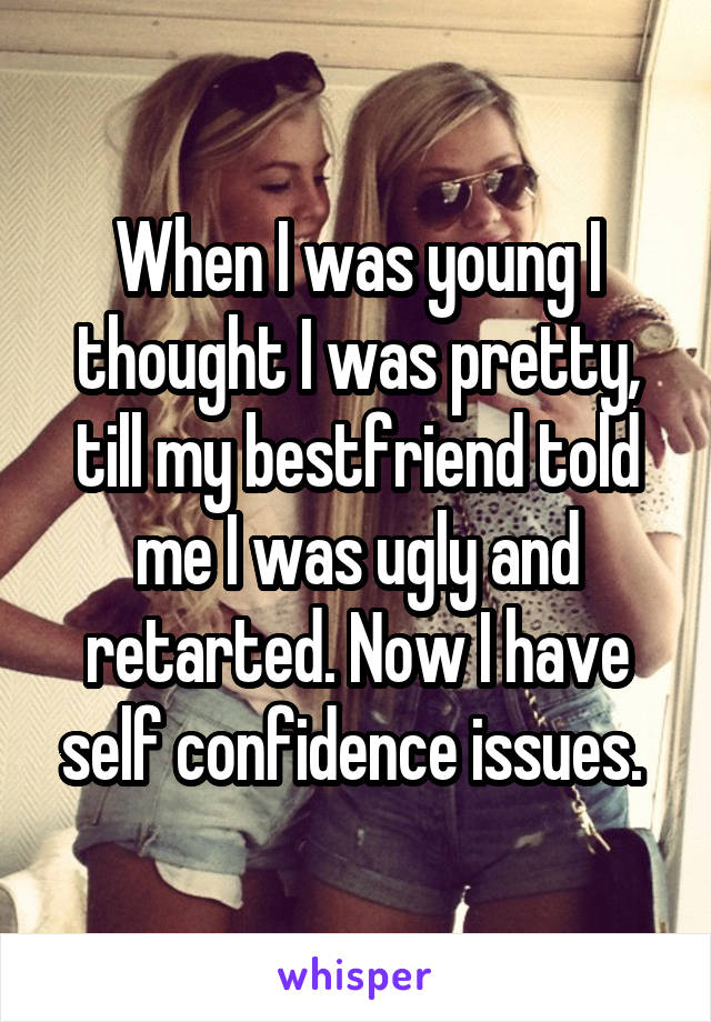 When I was young I thought I was pretty, till my bestfriend told me I was ugly and retarted. Now I have self confidence issues.