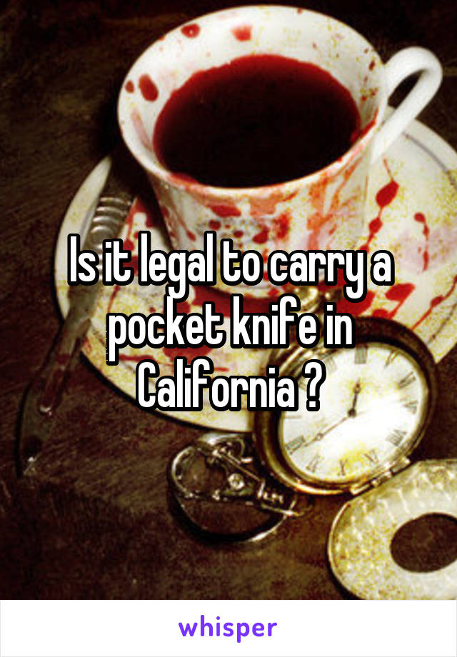 Is it legal to carry a pocket knife in California ?